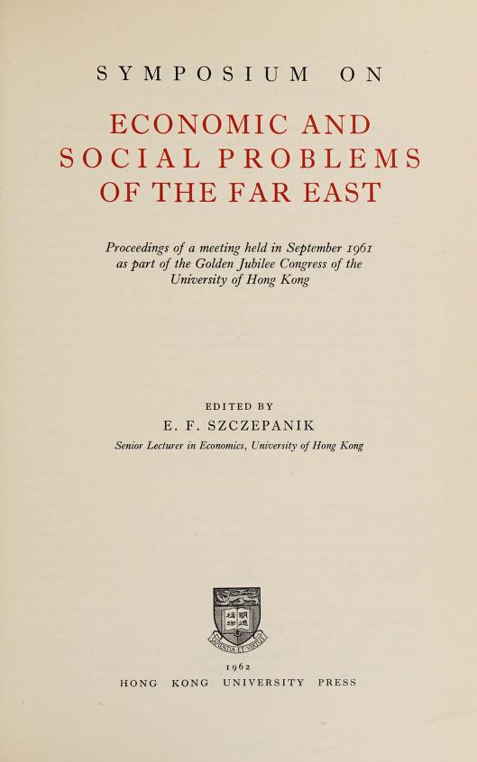Proceedings of a meeting held in September 1961 as part of the Gold Jubilee Congress of the University of Hong Kong by Symposium on Economic and Social Problems of the Far East (1961 : University of Hong Kong)